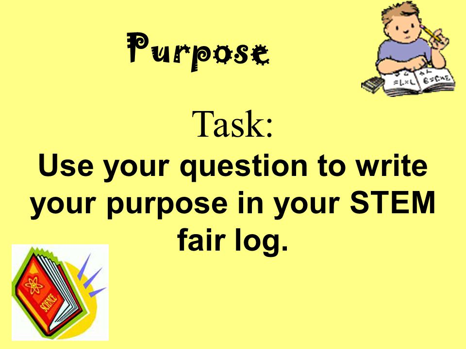 Purpose Task: Use your question to write your purpose in your STEM fair log.