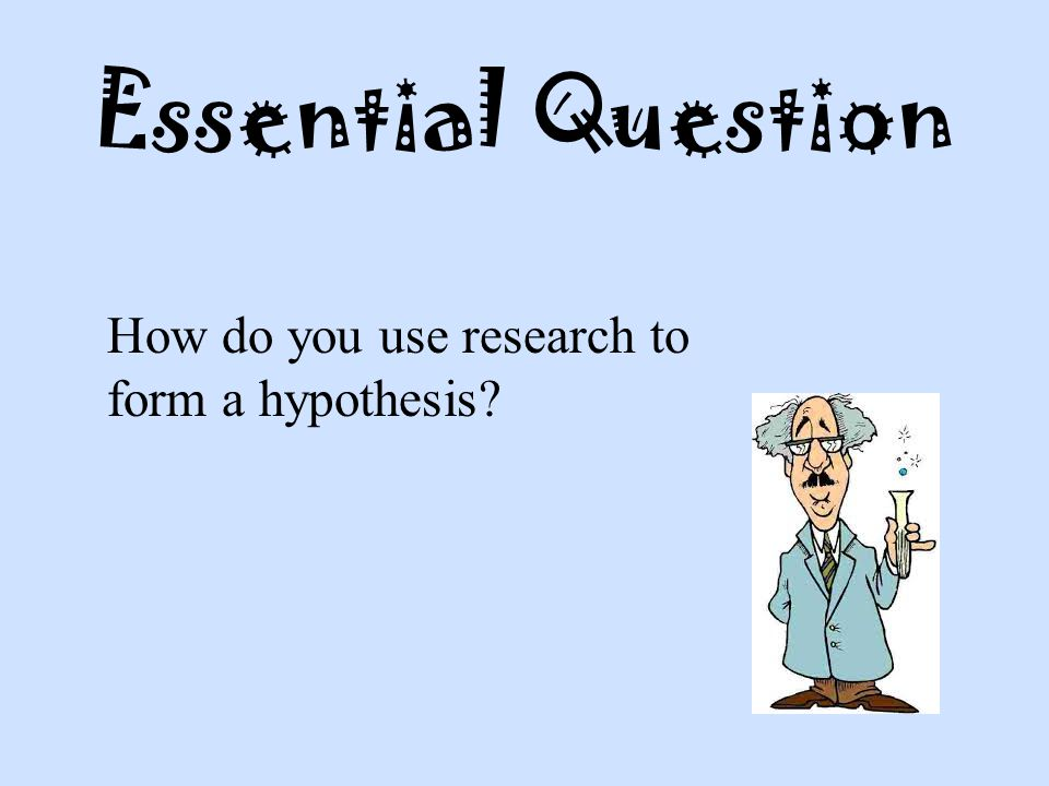 Essential Question How do you use research to form a hypothesis?