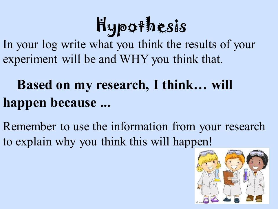 Hypothesis In your log write what you think the results of your experiment will be and WHY you think that.