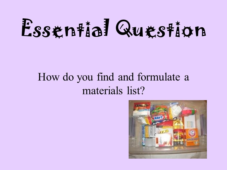 Essential Question How do you find and formulate a materials list?