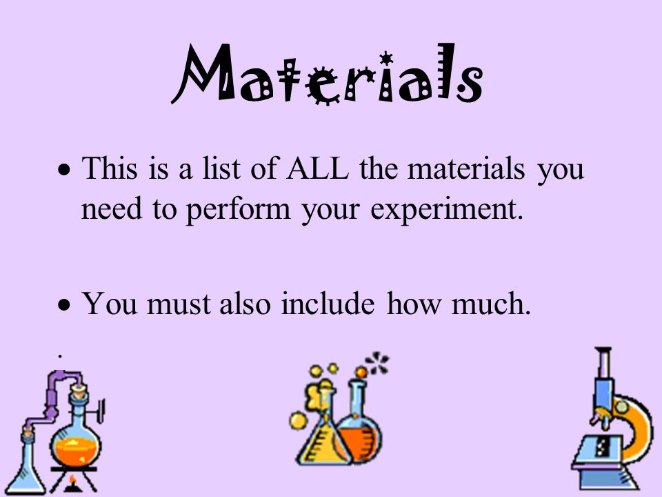 Materials  This is a list of ALL the materials you need to perform your experiment.