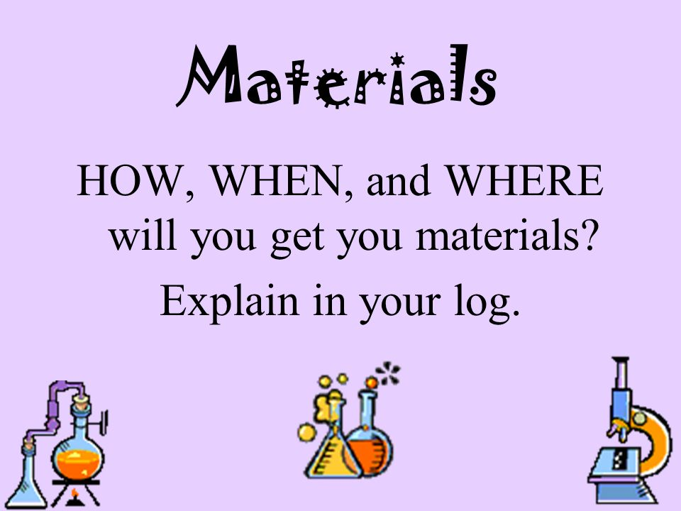 Materials HOW, WHEN, and WHERE will you get you materials? Explain in your log.