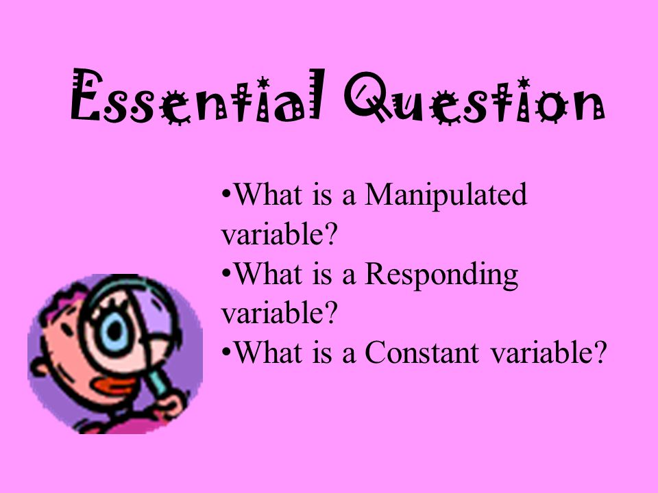 Essential Question What is a Manipulated variable.