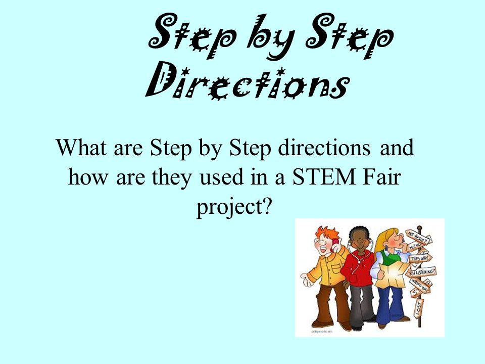 Step by Step Directions What are Step by Step directions and how are they used in a STEM Fair project?