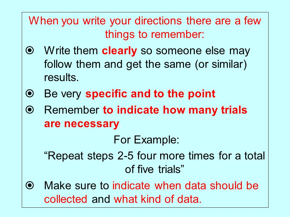 When you write your directions there are a few things to remember:  Write them clearly so someone else may follow them and get the same (or similar) results.