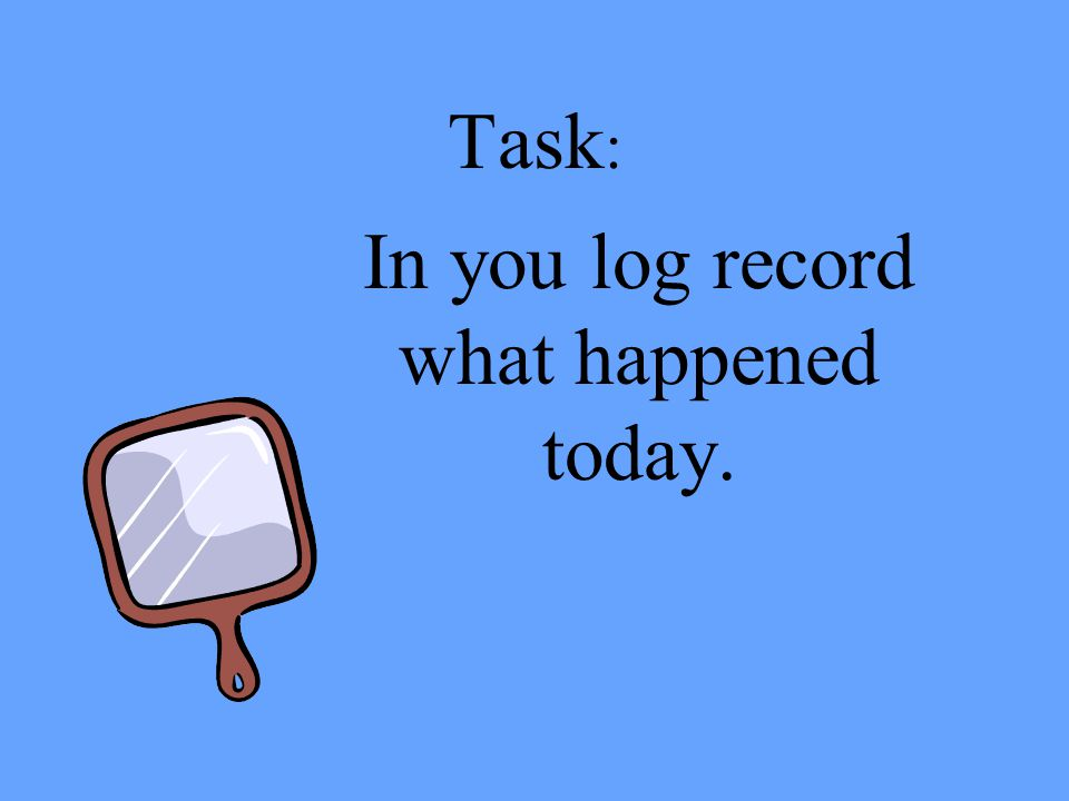 Task : In you log record what happened today.