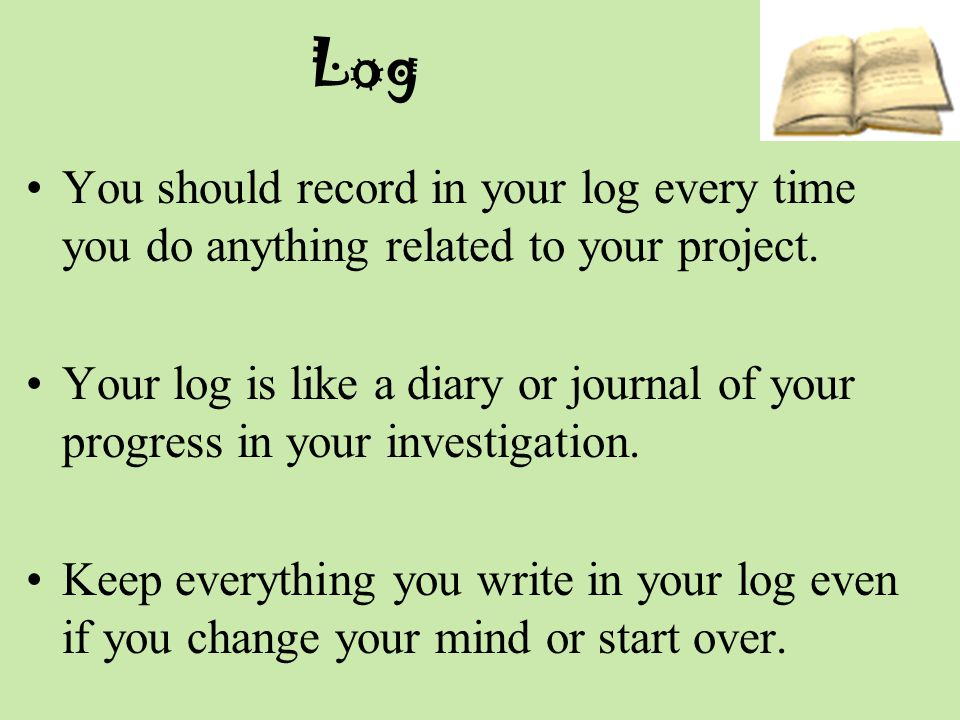 Log You should record in your log every time you do anything related to your project.