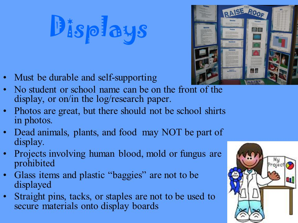 Displays Must be durable and self-supporting No student or school name can be on the front of the display, or on/in the log/research paper.