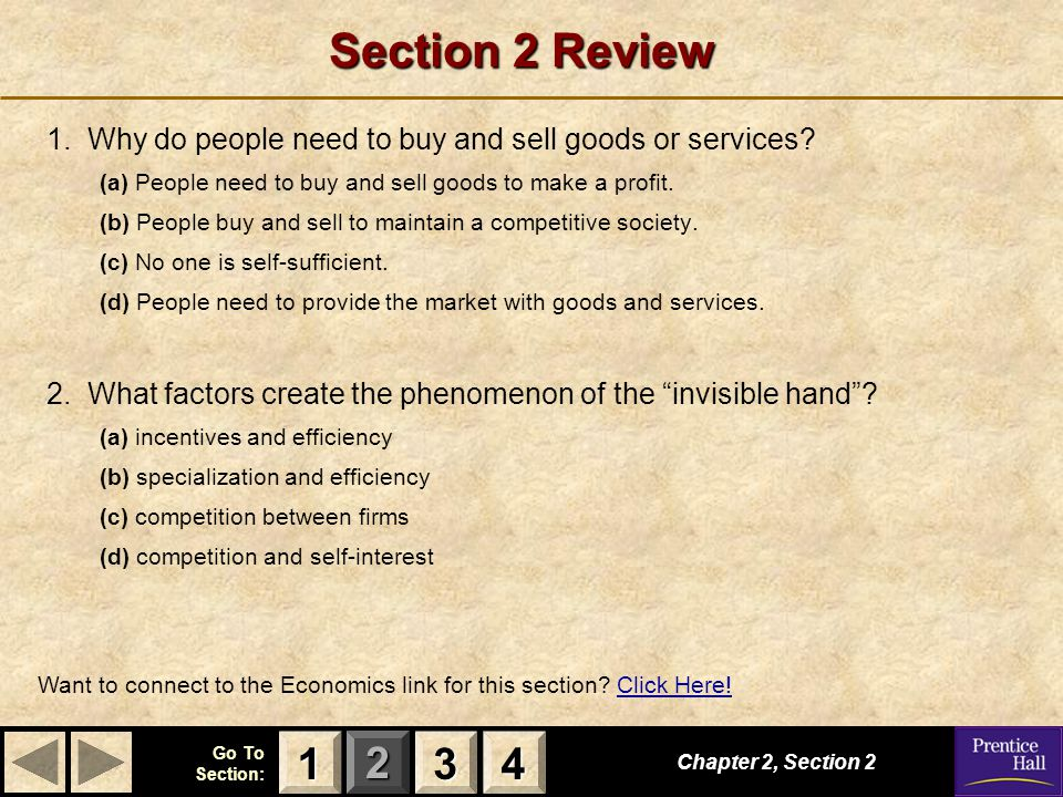 123 Go To Section: 4 Section 2 Review 1. Why do people need to buy and sell goods or services? (a) People need to buy and sell goods to make a profit.