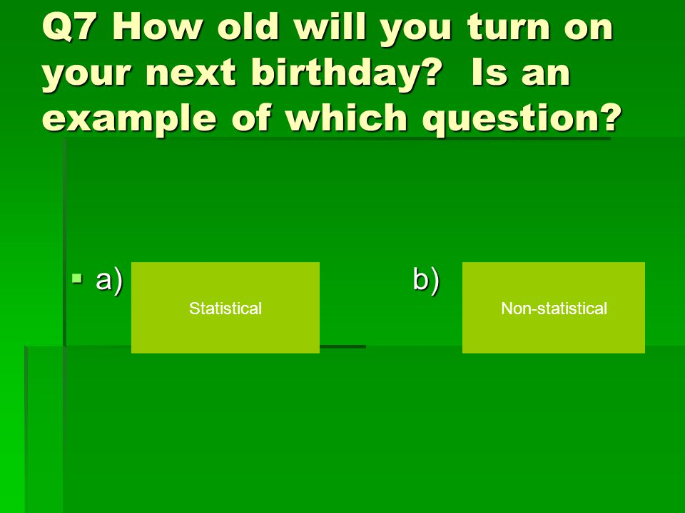 Q6: __________ is a question that has many different or variable answers.  a) b) A Statistical question A Non-statistical question