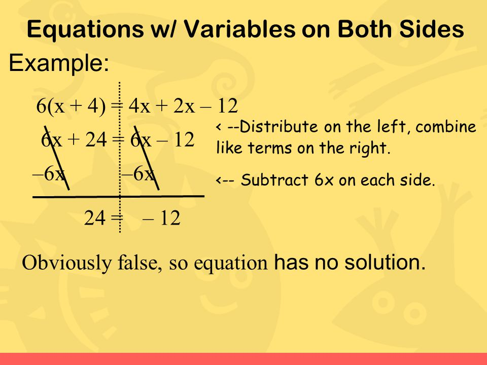 Equations w/ Variables on Both Sides Example: 6(x + 4) = 4x + 2x – 12 6x + 24 = 6x – 12 –6x 24– 12= Obviously false, so equation has no solution. < --