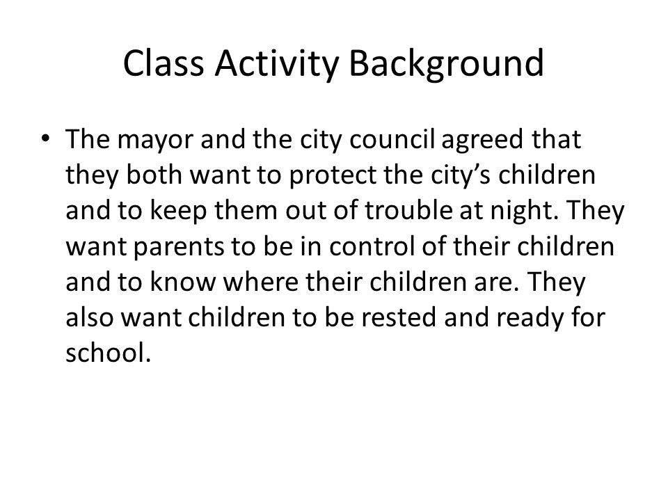 Class Activity Background The mayor and the city council agreed that they both want to protect the city's children and to keep them out of trouble at night.