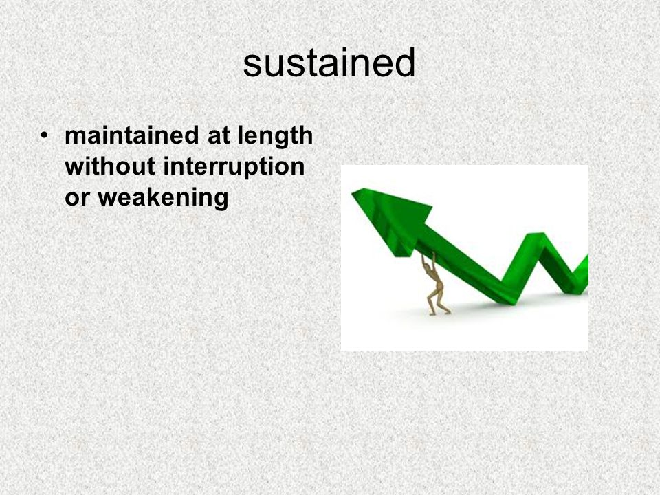 sustained maintained at length without interruption or weakening