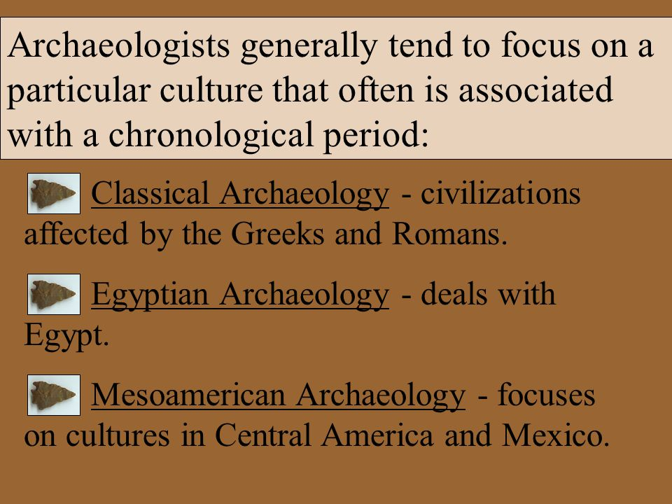 Classical Archaeology - civilizations affected by the Greeks and Romans. Egyptian Archaeology - deals with Egypt. Mesoamerican Archaeology - focuses o