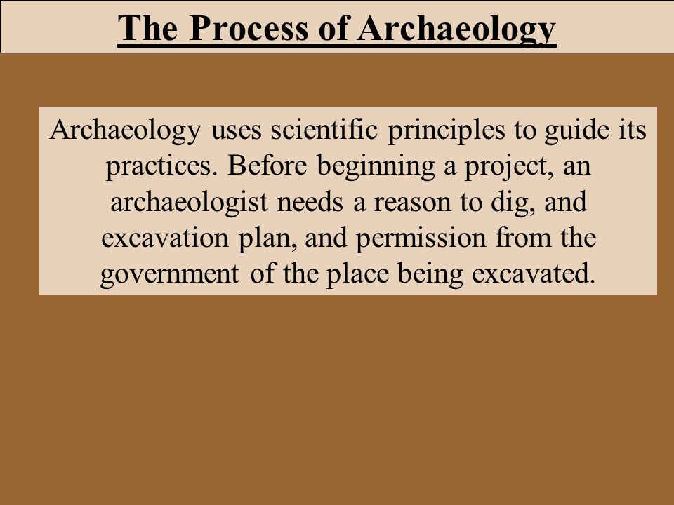 Archaeology uses scientific principles to guide its practices. Before beginning a project, an archaeologist needs a reason to dig, and excavation plan