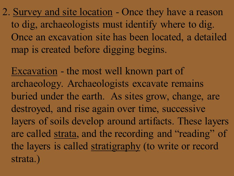 2. Survey and site location - Once they have a reason to dig, archaeologists must identify where to dig. Once an excavation site has been located, a d