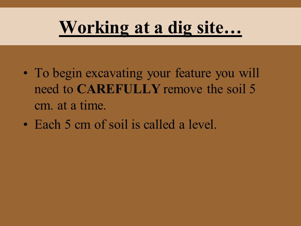 Working at a dig site… To begin excavating your feature you will need to CAREFULLY remove the soil 5 cm.