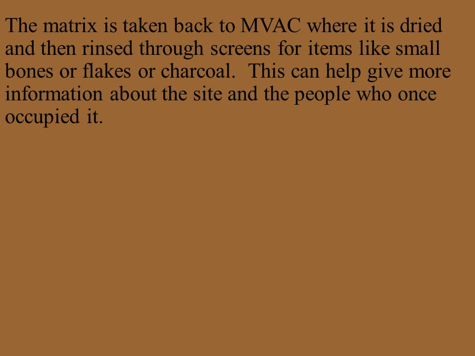 The matrix is taken back to MVAC where it is dried and then rinsed through screens for items like small bones or flakes or charcoal. This can help giv