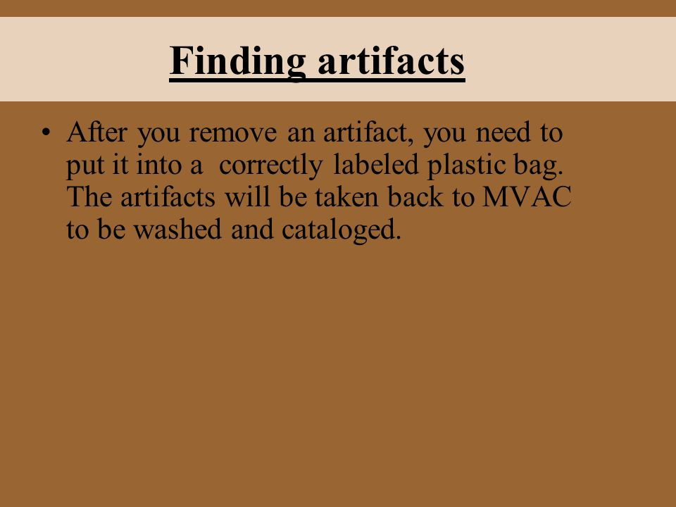 Finding artifacts After you remove an artifact, you need to put it into a correctly labeled plastic bag. The artifacts will be taken back to MVAC to b