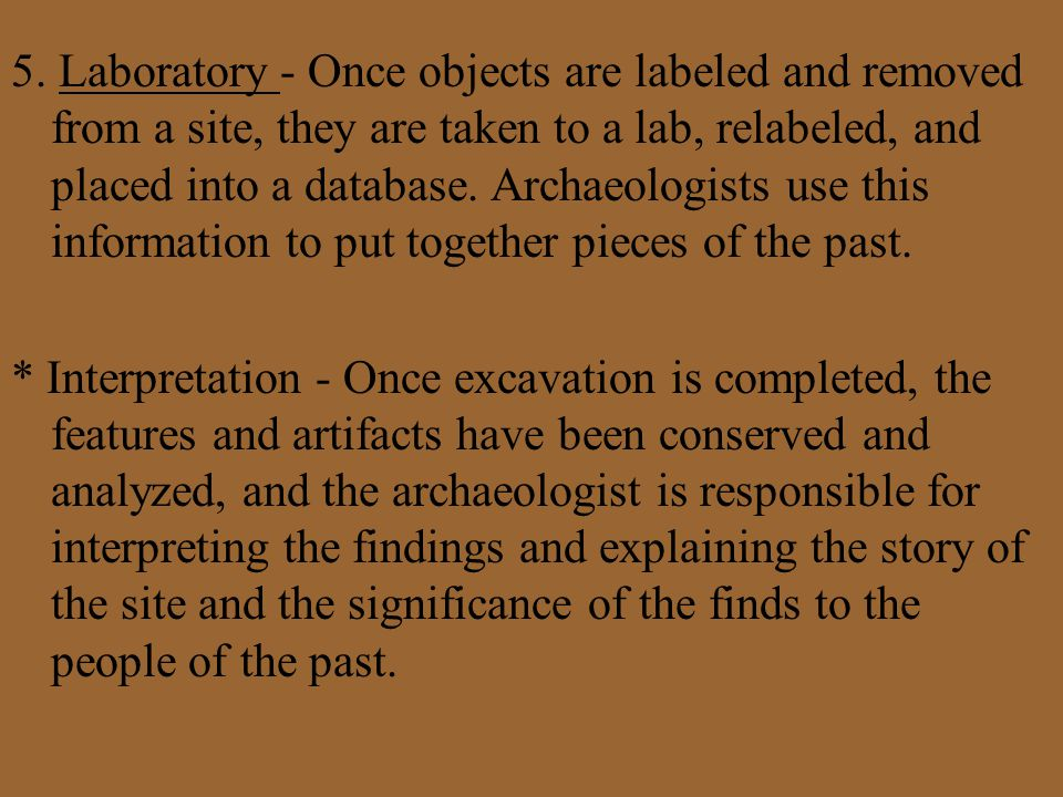 5. Laboratory - Once objects are labeled and removed from a site, they are taken to a lab, relabeled, and placed into a database. Archaeologists use t