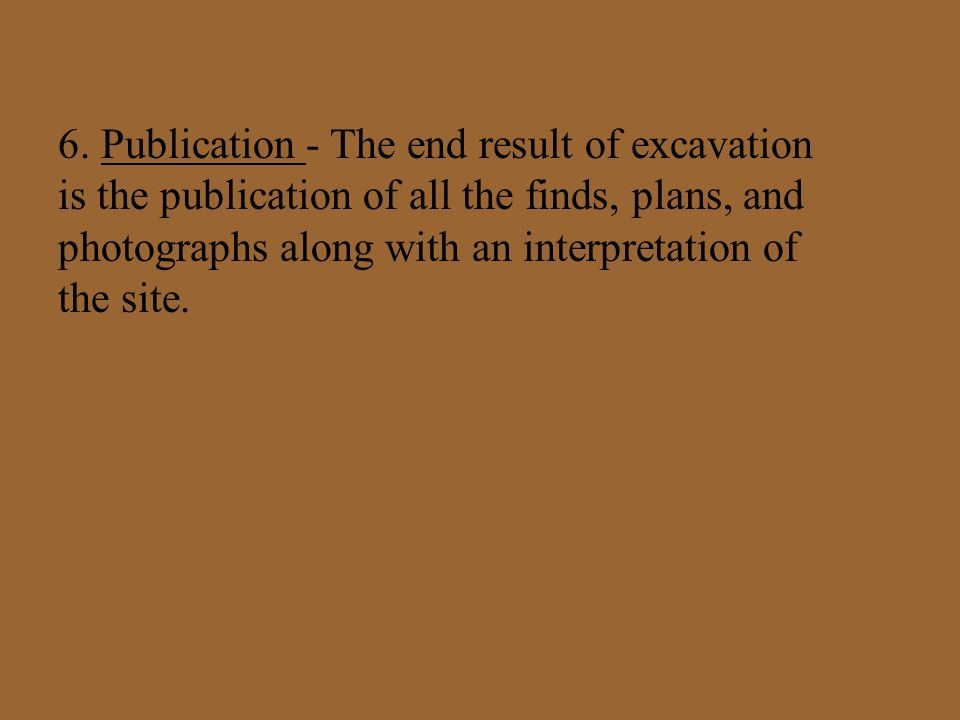 6. Publication - The end result of excavation is the publication of all the finds, plans, and photographs along with an interpretation of the site.