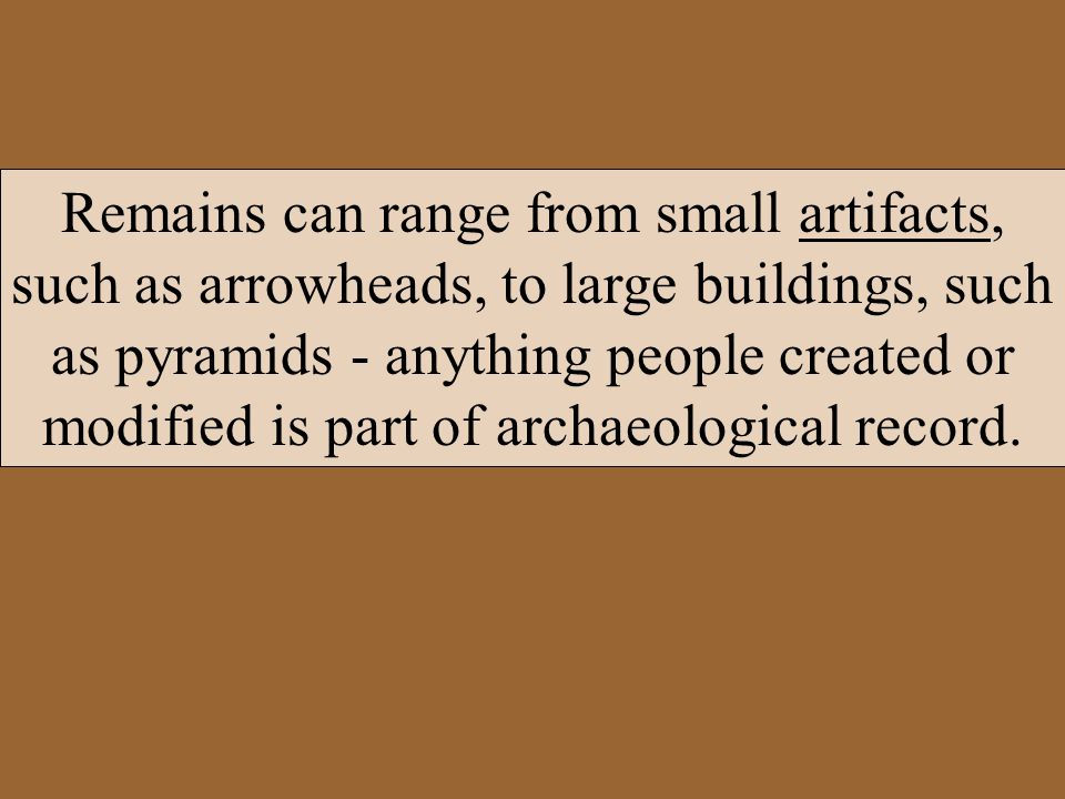 Remains can range from small artifacts, such as arrowheads, to large buildings, such as pyramids - anything people created or modified is part of archaeological record.