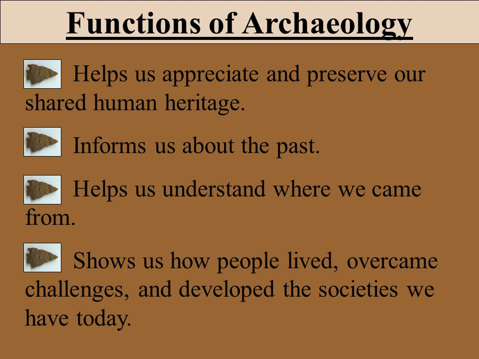 Functions of Archaeology Helps us appreciate and preserve our shared human heritage. Informs us about the past. Helps us understand where we came from