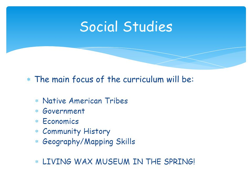  The main focus of the curriculum will be:  Native American Tribes  Government  Economics  Community History  Geography/Mapping Skills  LIVING
