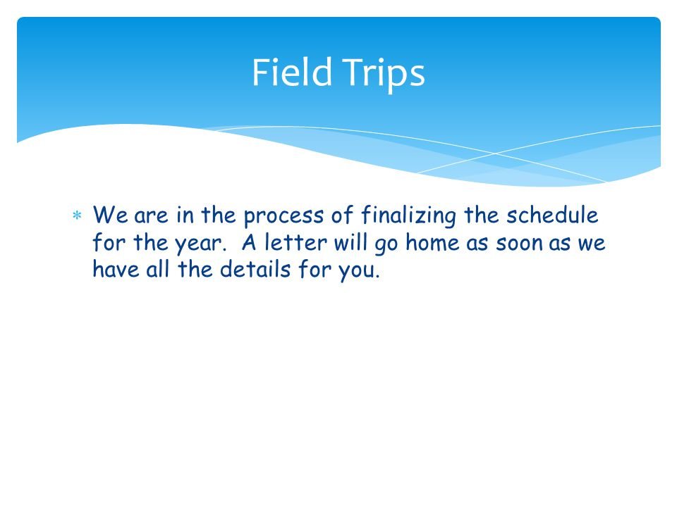  We are in the process of finalizing the schedule for the year. A letter will go home as soon as we have all the details for you. Field Trips