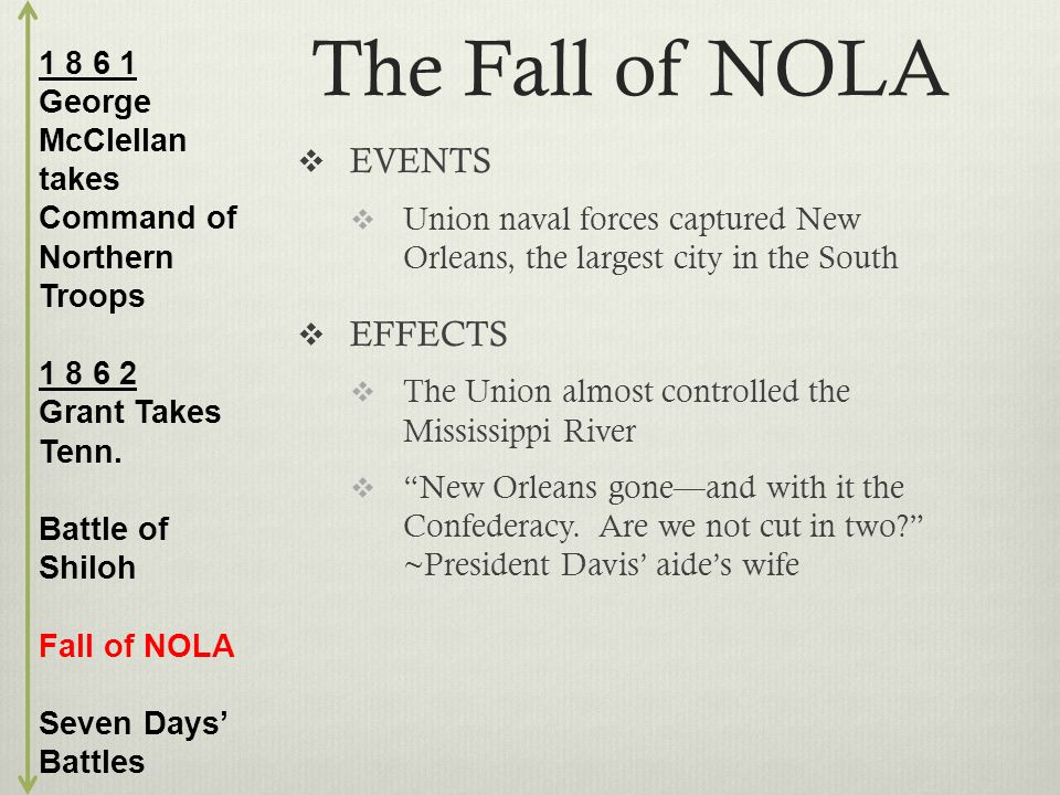 The Fall of NOLA  EVENTS  Union naval forces captured New Orleans, the largest city in the South  EFFECTS  The Union almost controlled the Mississippi River  New Orleans gone—and with it the Confederacy.
