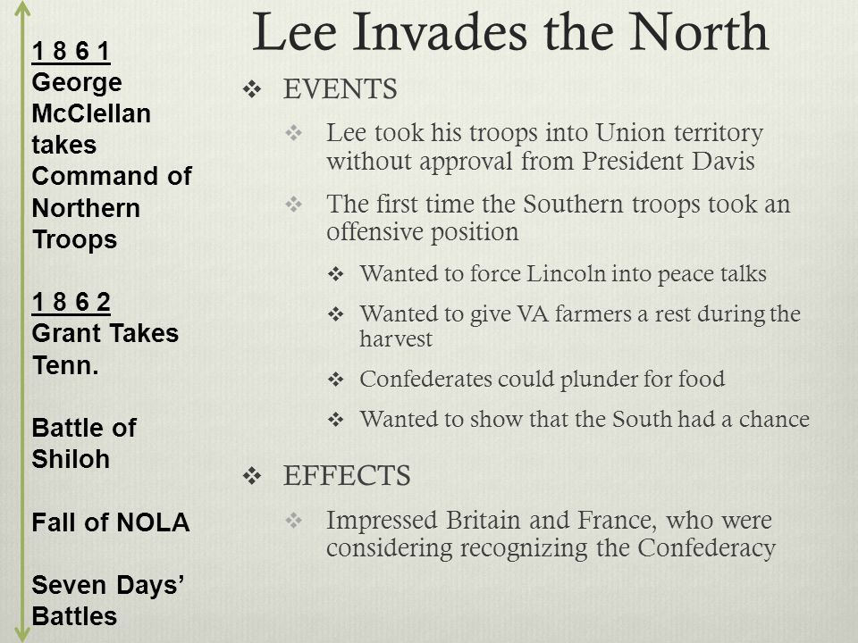 Lee Invades the North  EVENTS  Lee took his troops into Union territory without approval from President Davis  The first time the Southern troops took an offensive position  Wanted to force Lincoln into peace talks  Wanted to give VA farmers a rest during the harvest  Confederates could plunder for food  Wanted to show that the South had a chance  EFFECTS  Impressed Britain and France, who were considering recognizing the Confederacy 1 8 6 1 George McClellan takes Command of Northern Troops 1 8 6 2 Grant Takes Tenn.