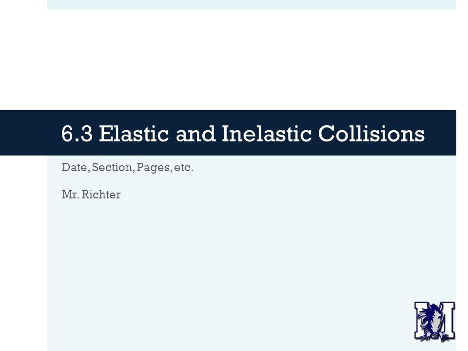 6.3 Elastic and Inelastic Collisions Date, Section, Pages, etc. Mr. Richter