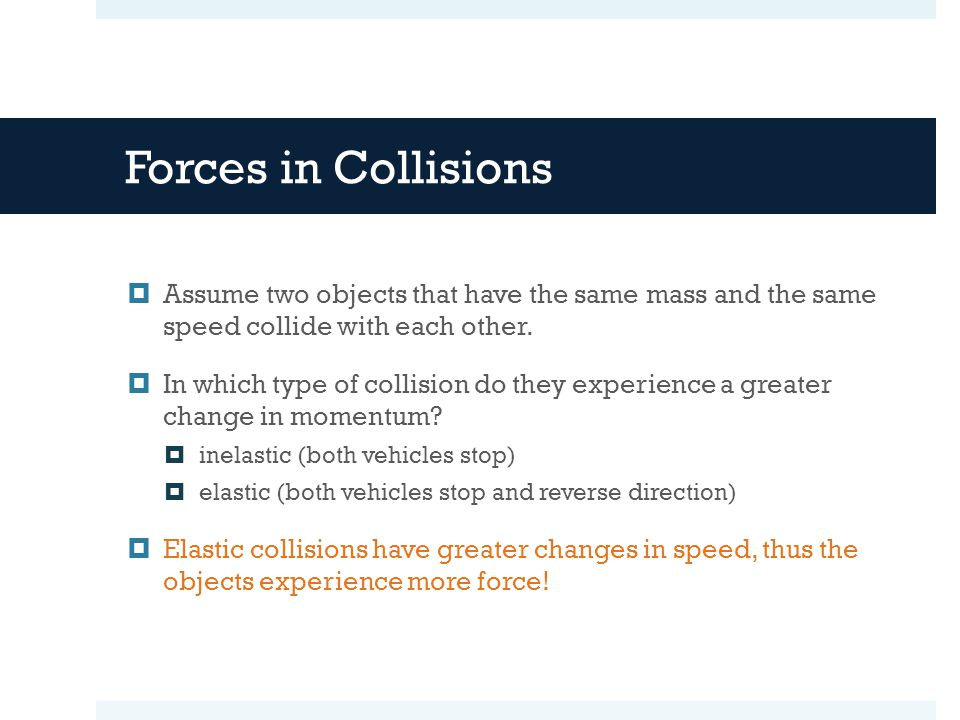  Assume two objects that have the same mass and the same speed collide with each other.  In which type of collision do they experience a greater cha