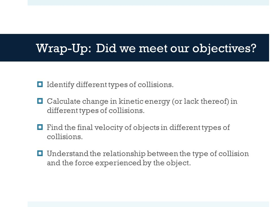 Wrap-Up: Did we meet our objectives?  Identify different types of collisions.  Calculate change in kinetic energy (or lack thereof) in different typ