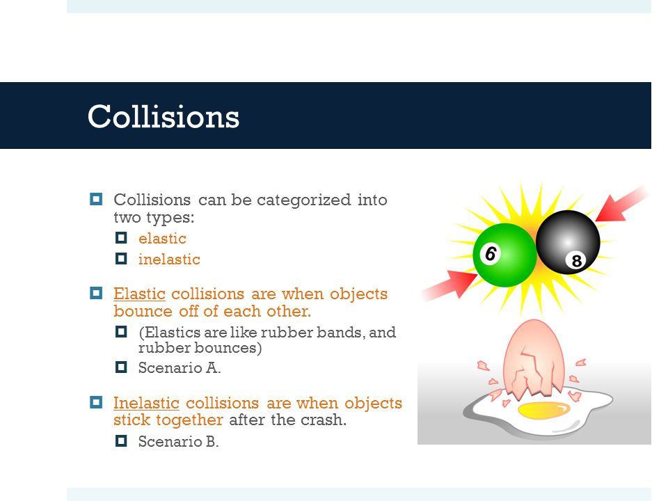 Collisions  Collisions can be categorized into two types:  elastic  inelastic  Elastic collisions are when objects bounce off of each other.  (El