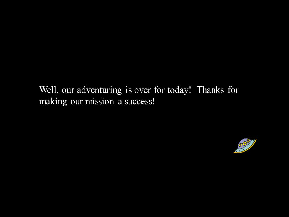 Well, our adventuring is over for today! Thanks for making our mission a success!