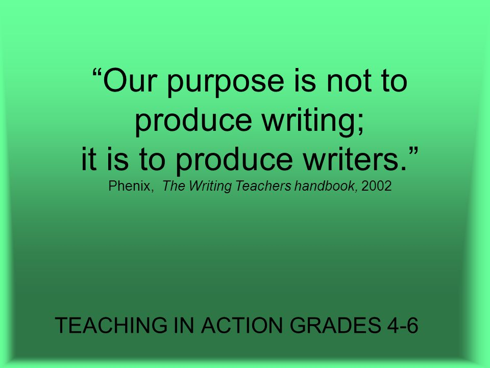 TEACHING IN ACTION GRADES 4-6 Our purpose is not to produce writing; it is to produce writers. Phenix, The Writing Teachers handbook, 2002