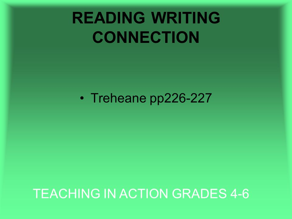 READING WRITING CONNECTION Treheane pp226-227 TEACHING IN ACTION GRADES 4-6