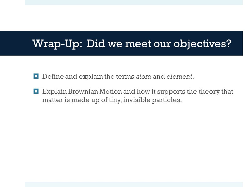 Wrap-Up: Did we meet our objectives.  Define and explain the terms atom and element.