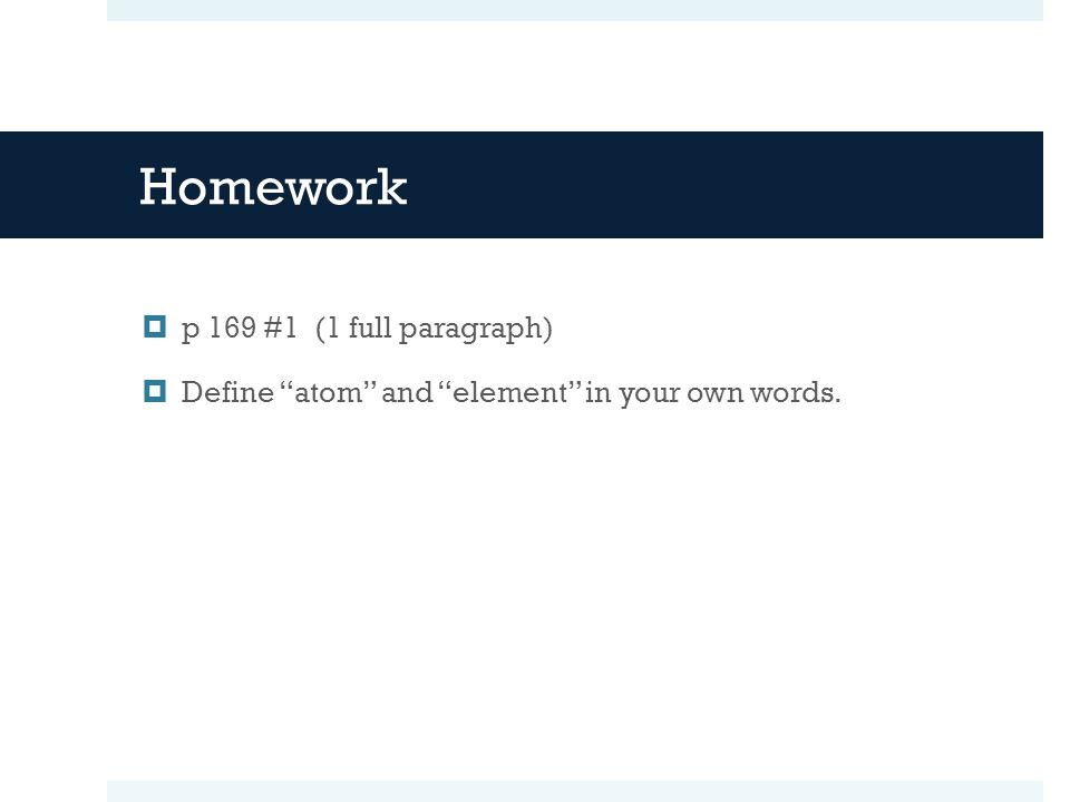 "Homework  p 169 #1 (1 full paragraph)  Define ""atom"" and ""element"" in your own words."