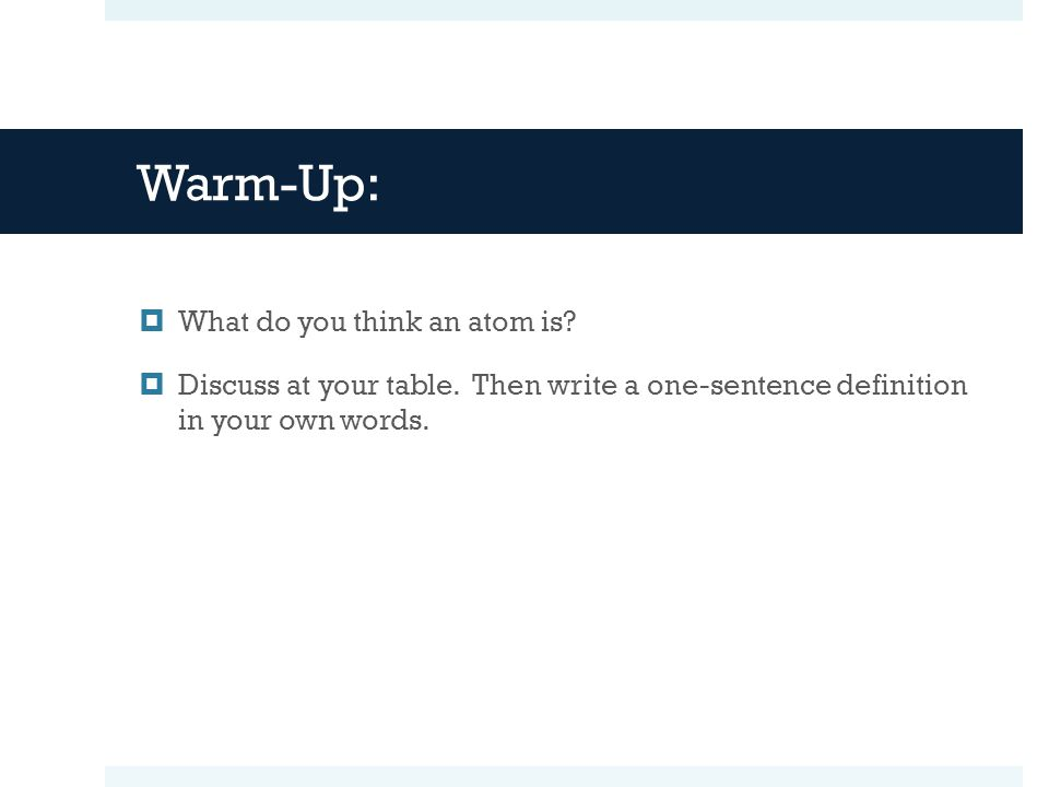 Warm-Up:  What do you think an atom is.  Discuss at your table.