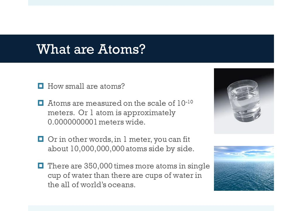What are Atoms.  How small are atoms.  Atoms are measured on the scale of 10 -10 meters.