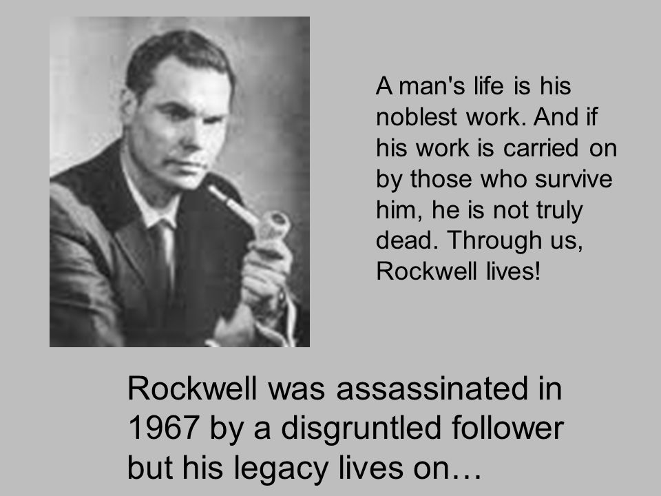 Rockwell was assassinated in 1967 by a disgruntled follower but his legacy lives on… A man s life is his noblest work.