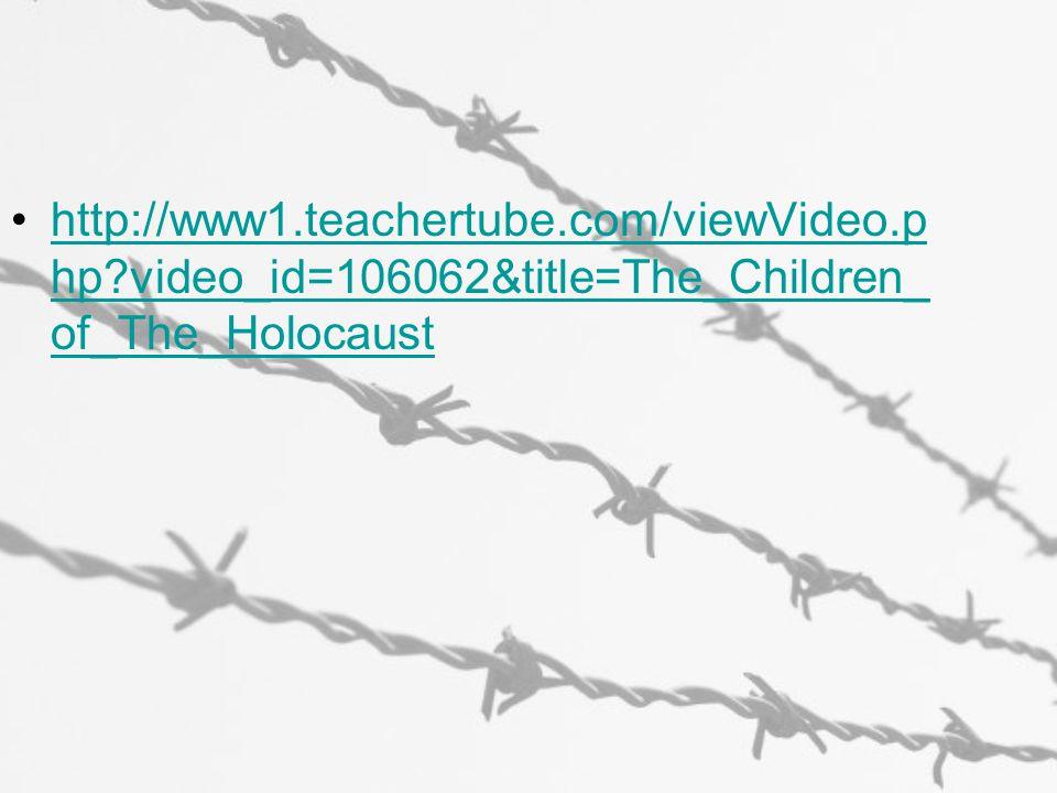 http://www1.teachertube.com/viewVideo.p hp?video_id=106062&title=The_Children_ of_The_Holocausthttp://www1.teachertube.com/viewVideo.p hp?video_id=106062&title=The_Children_ of_The_Holocaust