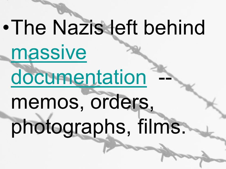 The Nazis left behind massive documentation -- memos, orders, photographs, films. massive documentation