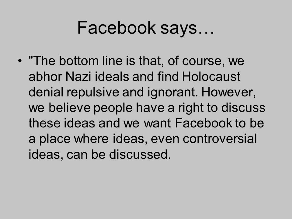 Facebook says… The bottom line is that, of course, we abhor Nazi ideals and find Holocaust denial repulsive and ignorant.