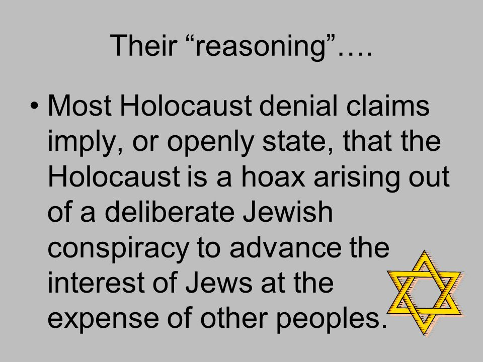 """Their """"reasoning""""…. Most Holocaust denial claims imply, or openly state, that the Holocaust is a hoax arising out of a deliberate Jewish conspiracy to"""