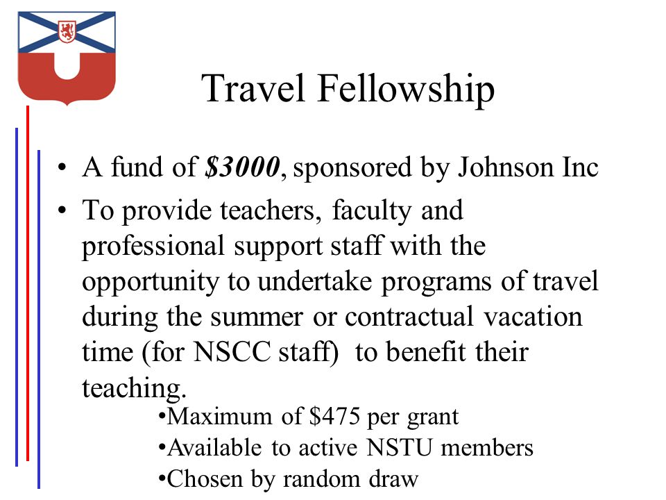 Travel Fellowship A fund of $3000, sponsored by Johnson Inc To provide teachers, faculty and professional support staff with the opportunity to undertake programs of travel during the summer or contractual vacation time (for NSCC staff) to benefit their teaching.