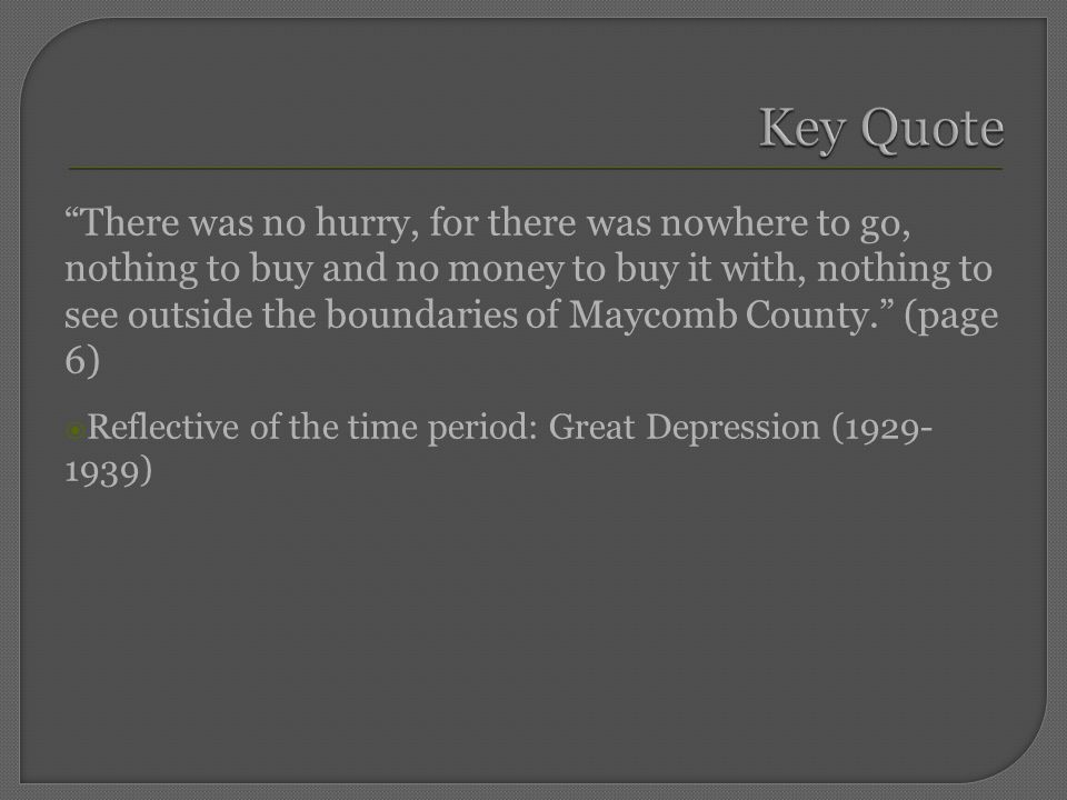 There was no hurry, for there was nowhere to go, nothing to buy and no money to buy it with, nothing to see outside the boundaries of Maycomb County. (page 6)  Reflective of the time period: Great Depression (1929- 1939)