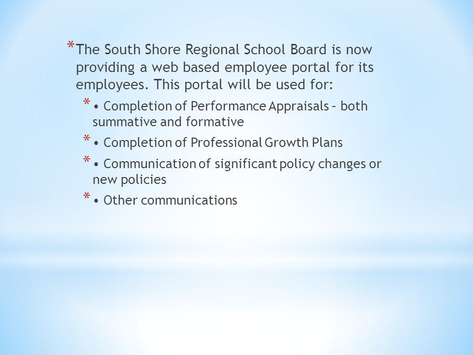 * The South Shore Regional School Board is now providing a web based employee portal for its employees. This portal will be used for: * Completion of